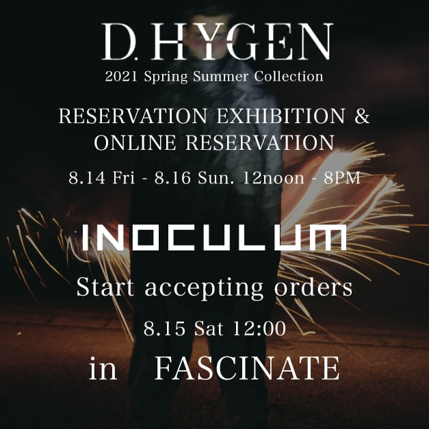 The D. HYGEN 2021 SS Collection reservation exhibition and the order-made event [INOCULUM] will be held at the FASCINATE store!!